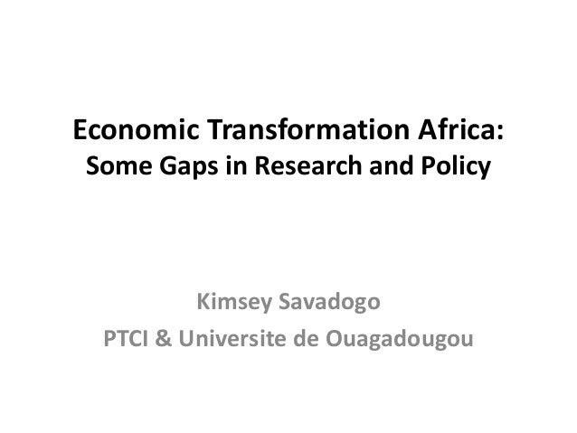 Economic Transformation Africa:Some Gaps in Research and PolicyKimsey SavadogoPTCI & Universite de Ouagadougou