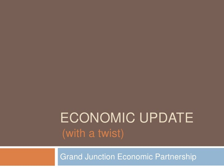 Economic update <br />Grand Junction Economic Partnership<br />(with a twist)<br />
