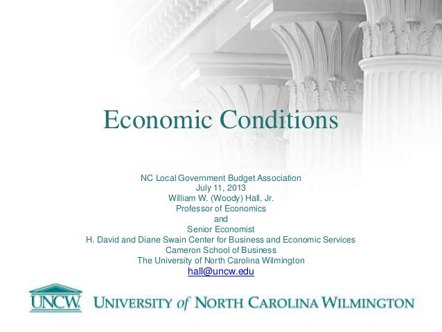 Economic Conditions NC Local Government Budget Association July 11, 2013 William W. (Woody) Hall, Jr. Professor of Economi...