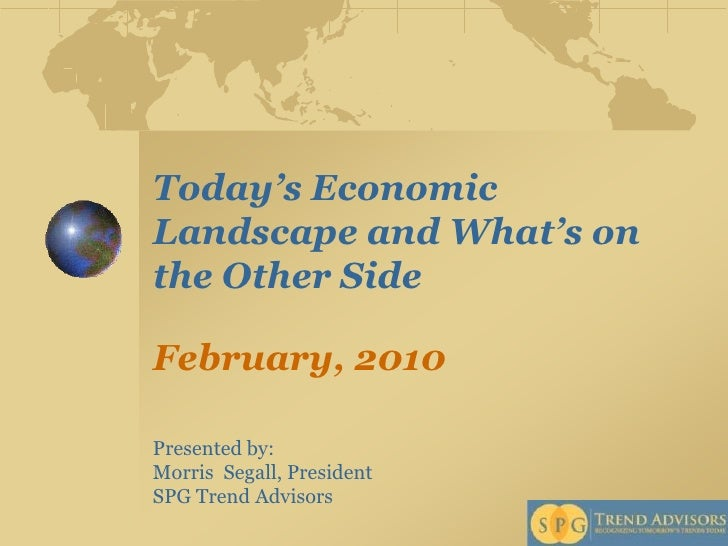 Today's Economic Landscape and What's on the Other SideFebruary, 2010 <br />Presented by: <br />Morris  Segall, President ...