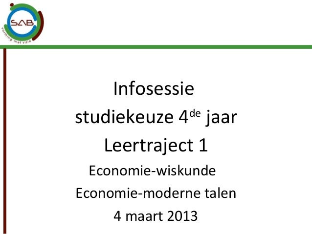 Infosessiestudiekeuze 4 jaar             de   Leertraject 1  Economie-wiskundeEconomie-moderne talen     4 maart 2013