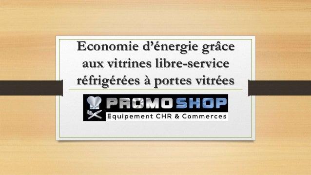Economie d'énergie grâce aux vitrines libre-service réfrigérées à portes vitrées