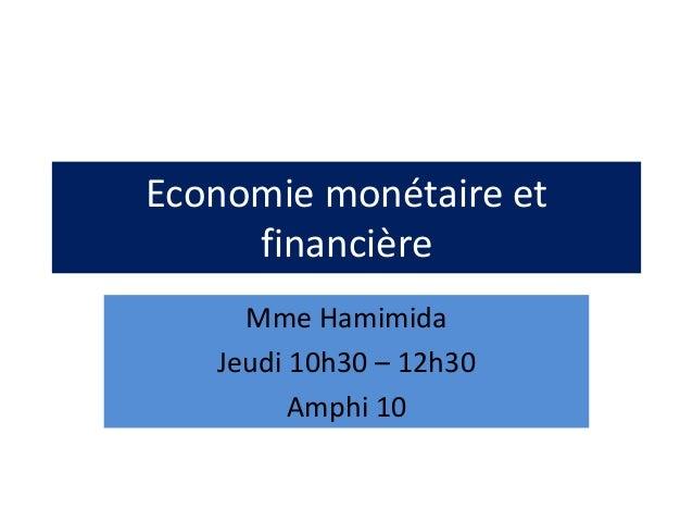 Economie monétaire et financière Mme Hamimida Jeudi 10h30 – 12h30 Amphi 10