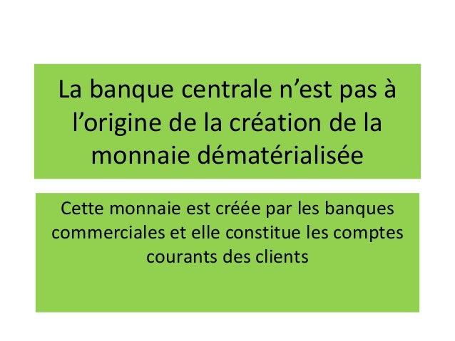 La banque centrale n'est pas à l'origine de la création de la monnaie dématérialisée Cette monnaie est créée par les banqu...