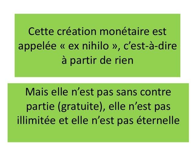 Cette création monétaire est appelée « ex nihilo », c'est-à-dire à partir de rien Mais elle n'est pas sans contre partie (...