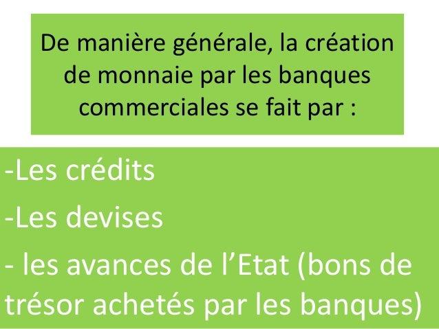 De manière générale, la création de monnaie par les banques commerciales se fait par : -Les crédits -Les devises - les ava...