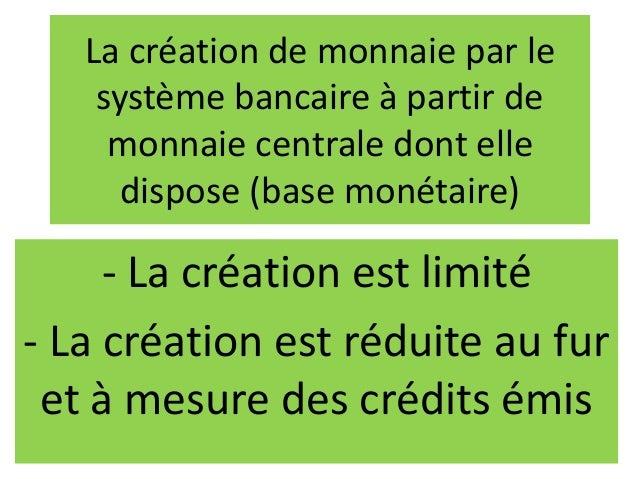 La création de monnaie par le système bancaire à partir de monnaie centrale dont elle dispose (base monétaire) - La créati...
