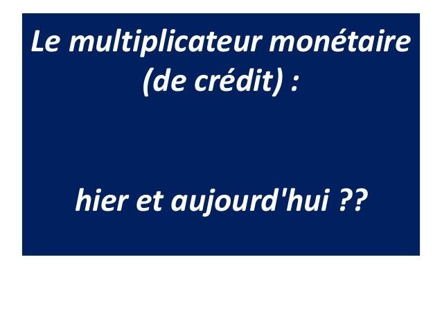 Le multiplicateur monétaire (de crédit) : hier et aujourd'hui ??