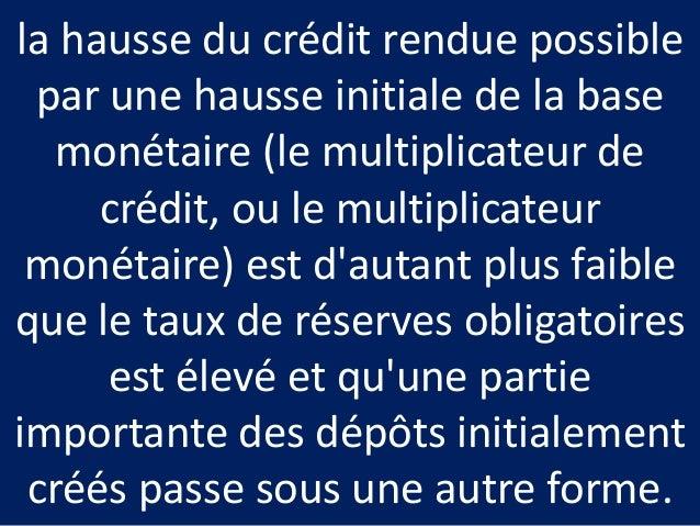 la hausse du crédit rendue possible par une hausse initiale de la base monétaire (le multiplicateur de crédit, ou le multi...