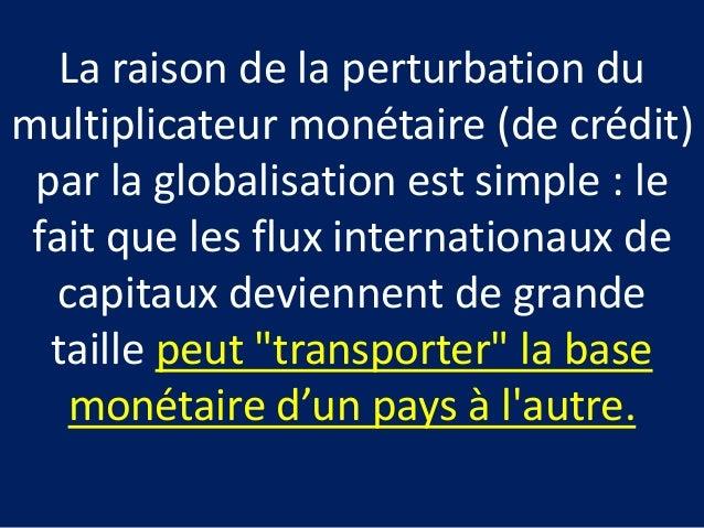 La raison de la perturbation du multiplicateur monétaire (de crédit) par la globalisation est simple : le fait que les flu...