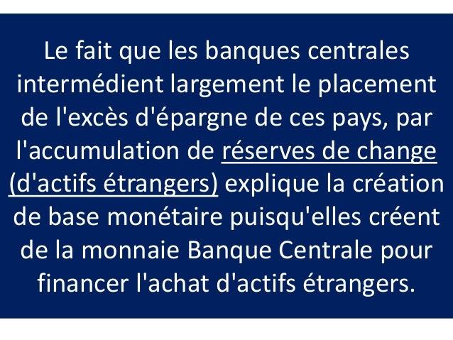 Le fait que les banques centrales intermédient largement le placement de l'excès d'épargne de ces pays, par l'accumulation...