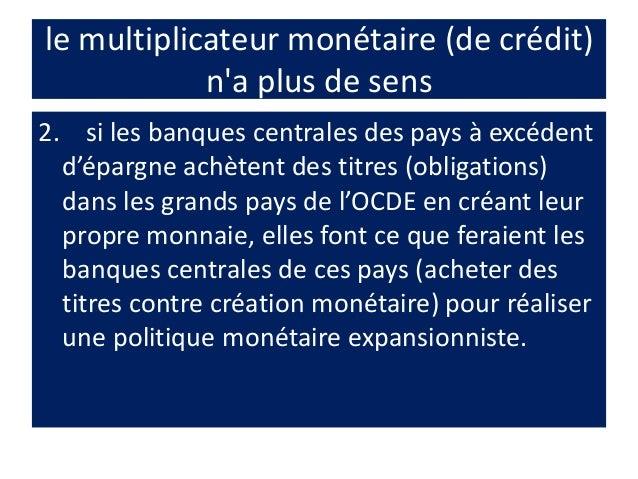le multiplicateur monétaire (de crédit) n'a plus de sens 2. si les banques centrales des pays à excédent d'épargne achèten...
