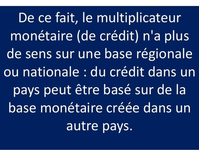 De ce fait, le multiplicateur monétaire (de crédit) n'a plus de sens sur une base régionale ou nationale : du crédit dans ...