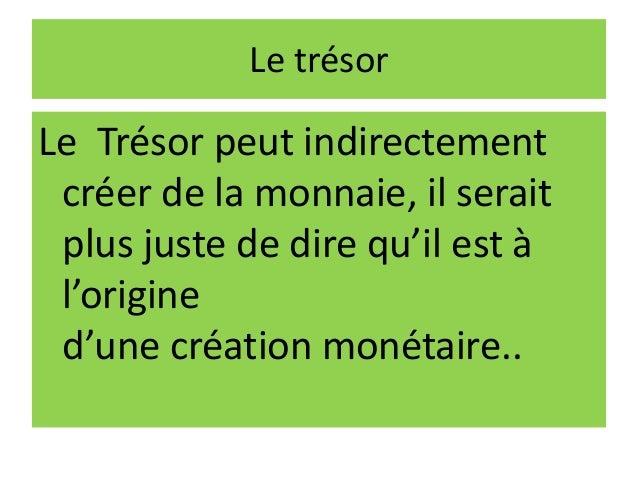 Le trésor Le Trésor peut indirectement créer de la monnaie, il serait plus juste de dire qu'il est à l'origine d'une créat...