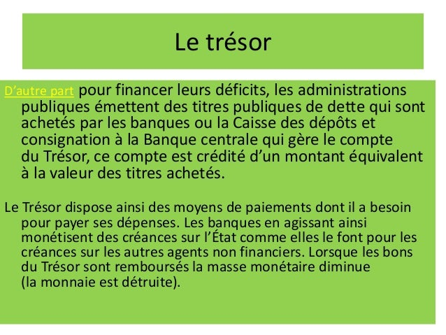 Le trésor D'autre part pour financer leurs déficits, les administrations publiques émettent des titres publiques de dette ...