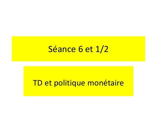 Séance 6 et 1/2 TD et politique monétaire