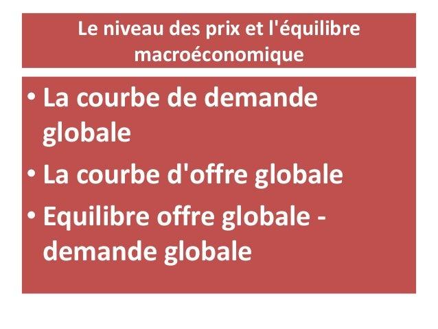 Le niveau des prix et l'équilibre macroéconomique • La courbe de demande globale • La courbe d'offre globale • Equilibre o...