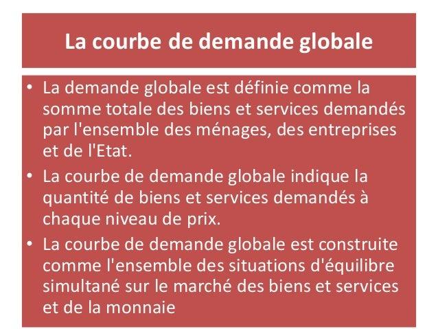La courbe de demande globale • La demande globale est définie comme la somme totale des biens et services demandés par l'e...