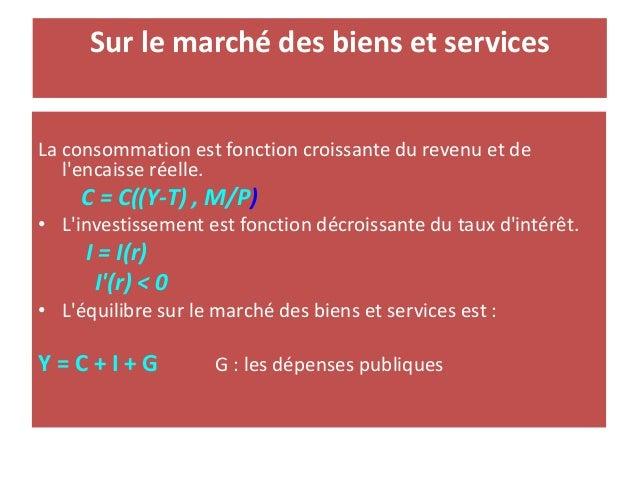 Sur le marché des biens et services La consommation est fonction croissante du revenu et de l'encaisse réelle. C = C((Y-T)...