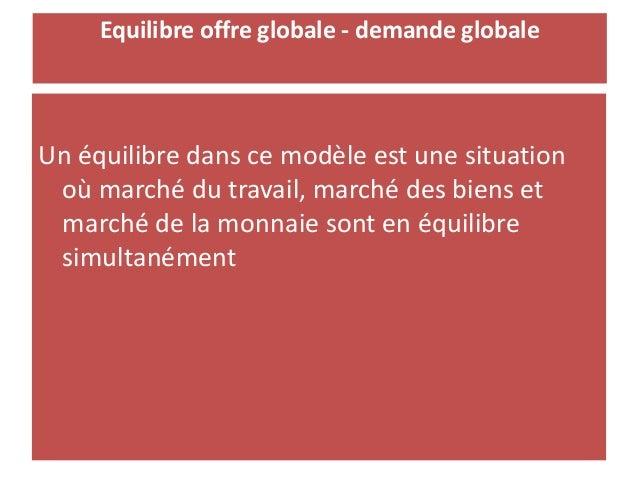 Equilibre offre globale - demande globale Un équilibre dans ce modèle est une situation où marché du travail, marché des b...