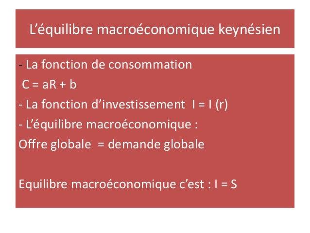 L'équilibre macroéconomique keynésien - La fonction de consommation C = aR + b - La fonction d'investissement I = I (r) - ...