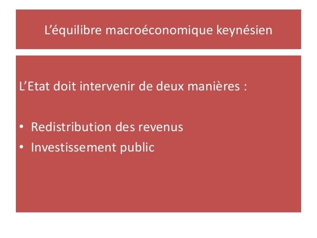 L'équilibre macroéconomique keynésien L'Etat doit intervenir de deux manières : • Redistribution des revenus • Investissem...