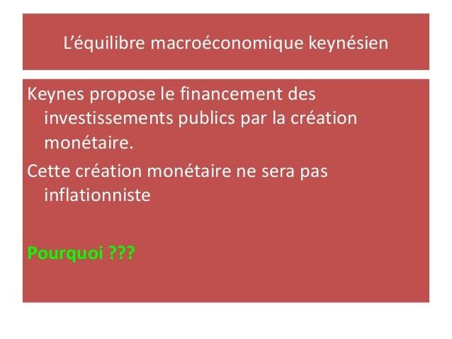 L'équilibre macroéconomique keynésien Keynes propose le financement des investissements publics par la création monétaire....