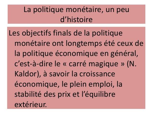 La politique monétaire, un peu d'histoire Les objectifs finals de la politique monétaire ont longtemps été ceux de la poli...