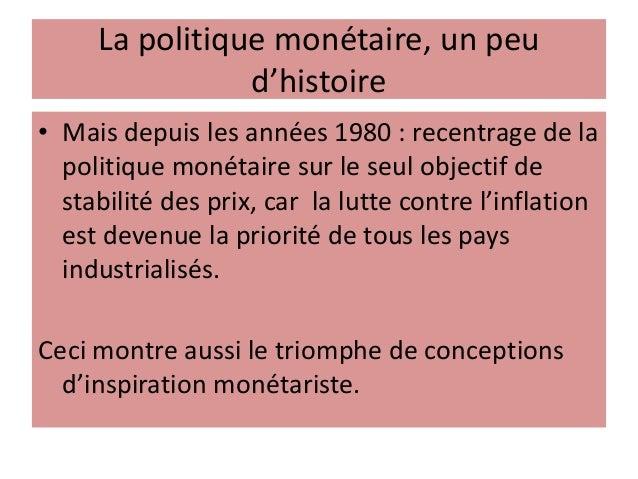 La politique monétaire, un peu d'histoire • Mais depuis les années 1980 : recentrage de la politique monétaire sur le seul...