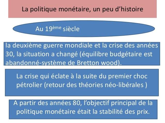 La politique monétaire, un peu d'histoire Au 19ème siècle la deuxième guerre mondiale et la crise des années 30, la situat...
