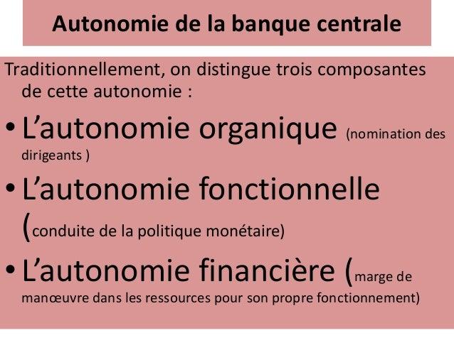 Autonomie de la banque centrale Traditionnellement, on distingue trois composantes de cette autonomie : •L'autonomie organ...