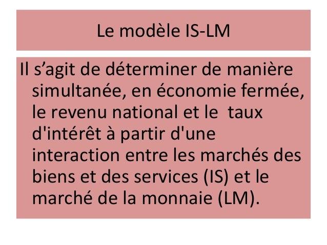 Le modèle IS-LM Il s'agit de déterminer de manière simultanée, en économie fermée, le revenu national et le taux d'intérêt...