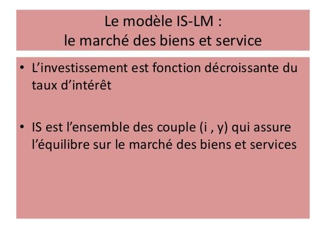 Le modèle IS-LM : le marché des biens et service • L'investissement est fonction décroissante du taux d'intérêt • IS est l...