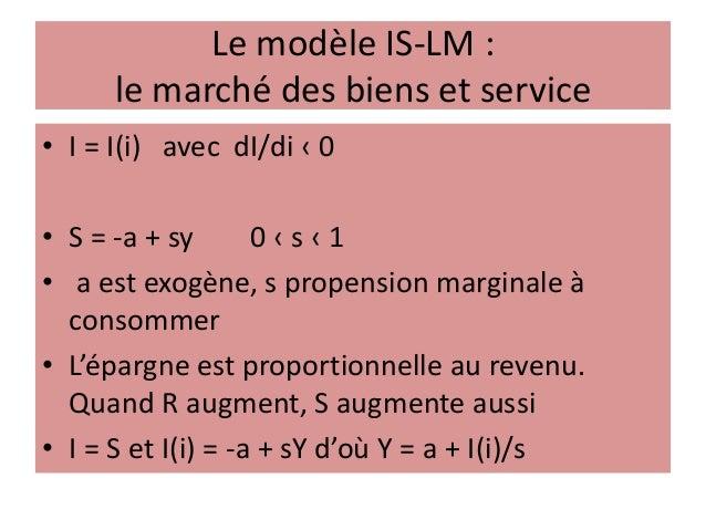 Le modèle IS-LM : le marché des biens et service • I = I(i) avec dI/di ‹ 0 • S = -a + sy 0 ‹ s ‹ 1 • a est exogène, s prop...