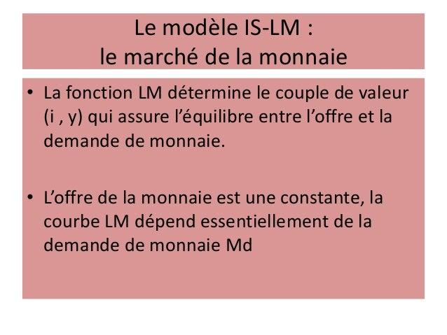 Le modèle IS-LM : le marché de la monnaie • La fonction LM détermine le couple de valeur (i , y) qui assure l'équilibre en...