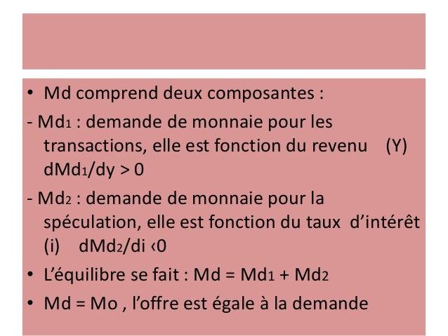 • Md comprend deux composantes : - Md1 : demande de monnaie pour les transactions, elle est fonction du revenu (Y) dMd1/dy...