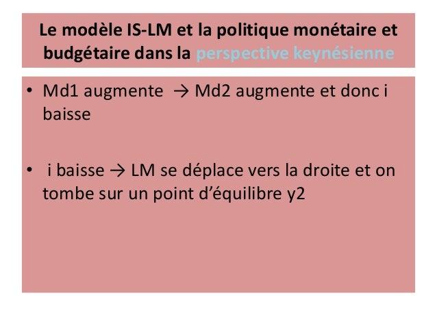 Le modèle IS-LM et la politique budgétaire dans la perception keynésienne • i augmente → I baisse et inversement • Une con...
