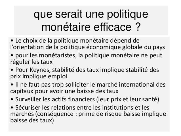L'efficacité des politiques monétaires est contestée par les monétaristes et les nouveaux classiques.