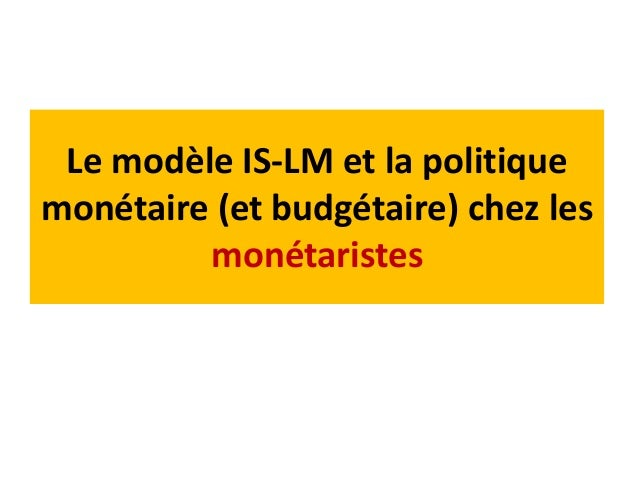 Le modèle IS-LM et la politique monétaire (et budgétaire) chez les monétaristes La masse monétaire doit augmente dans les ...