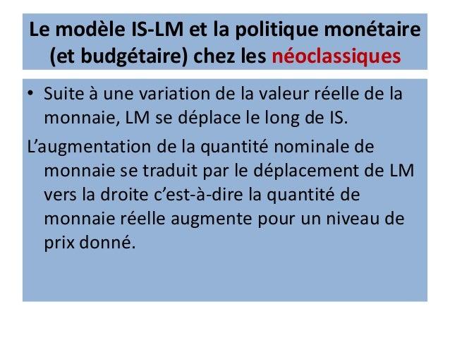Le modèle IS-LM et la politique monétaire (et budgétaire) chez les monétaristes Les conséquences : Éviction de la dépense ...