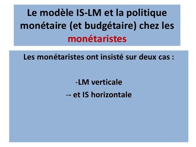 Le modèle IS-LM et la politique monétaire (et budgétaire) chez les monétaristes IS horizontale c'est-à-dire : L'élasticité...