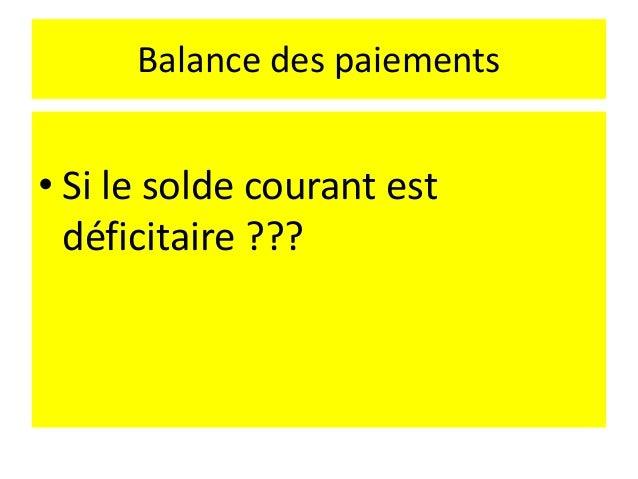 Balance des paiements • Par les quantités : le déséquilibre globale se traduit par la variation des réserves • Par les pri...
