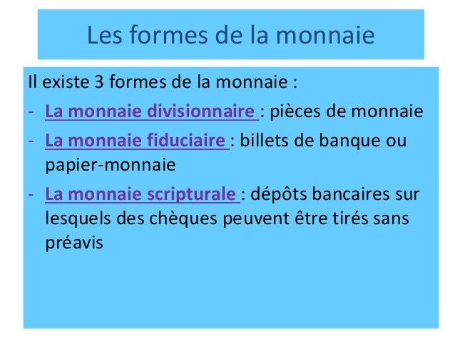 Les formes de la monnaie Il existe 3 formes de la monnaie : - La monnaie divisionnaire : pièces de monnaie - La monnaie fi...