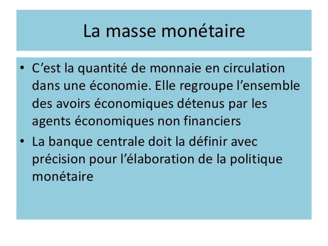 La masse monétaire • C'est la quantité de monnaie en circulation dans une économie. Elle regroupe l'ensemble des avoirs éc...