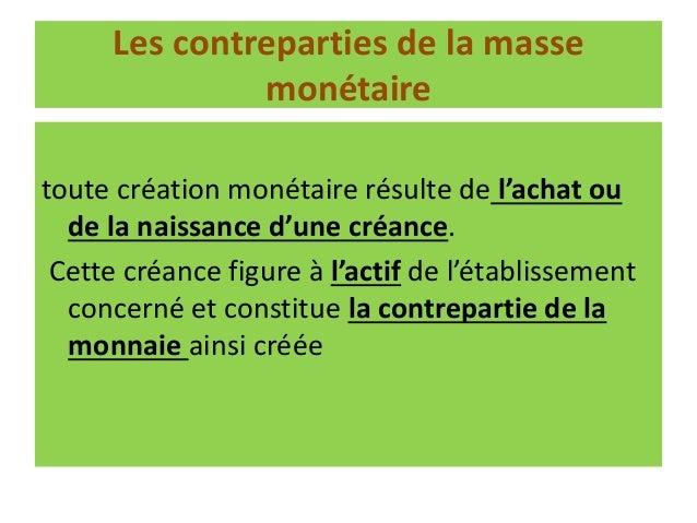 Deux sortes de monnaies la monnaie fiduciaire (billets et pièces) dont l'émission est réservée aux Banques Centrales la mo...