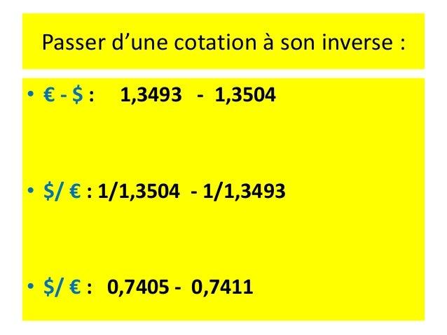 Exemple • Euro /GBP : 0.8506 (achat) - 0.8518 (vente) • Euro/CHF : 1.3426 (achat) – 1.3439 (vente) Quelle est la cotation ...