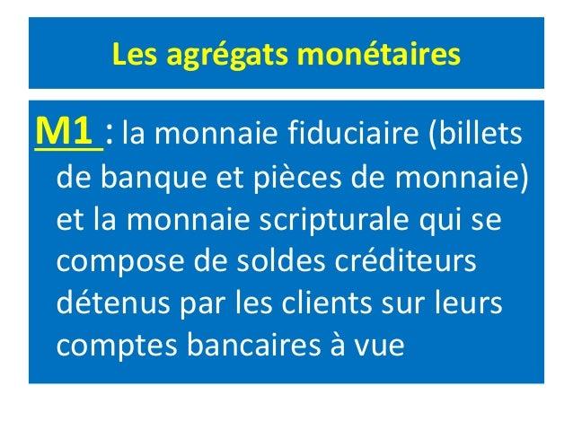Les agrégats monétaires M1 :la monnaie fiduciaire (billets de banque et pièces de monnaie) et la monnaie scripturale qui s...