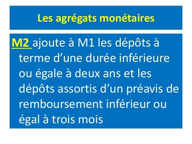 Les agrégats monétaires M2 ajoute à M1 les dépôts à terme d'une durée inférieure ou égale à deux ans et les dépôts assorti...