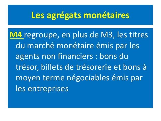 Les agrégats monétaires M4 regroupe, en plus de M3, les titres du marché monétaire émis par les agents non financiers : bo...