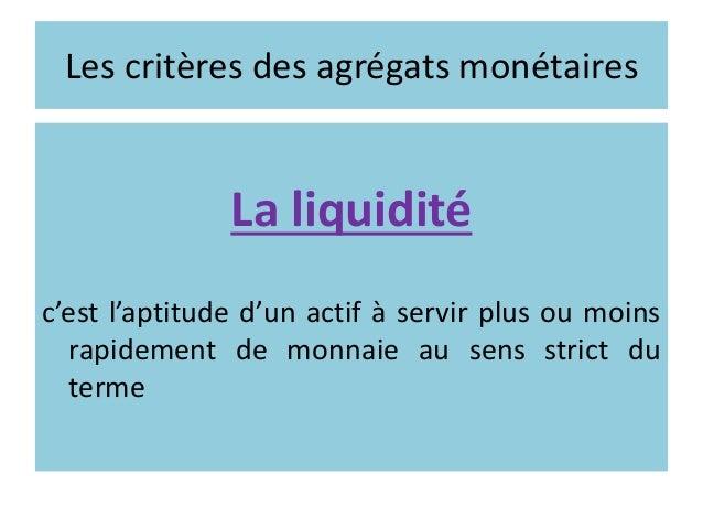 Les critères des agrégats monétaires La liquidité c'est l'aptitude d'un actif à servir plus ou moins rapidement de monnaie...